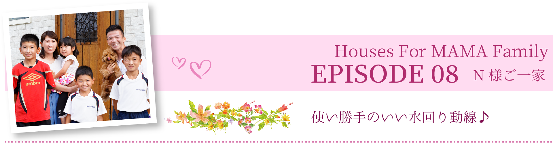 Houses For MAMA Family EPISODE 06 N様ご一家